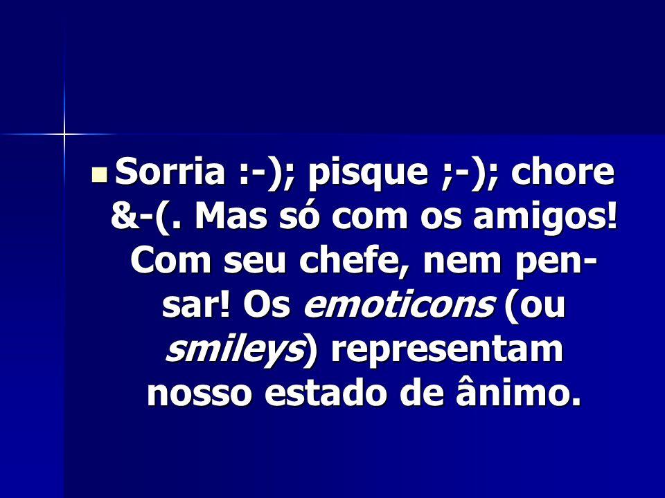 Sorria :-); pisque ;-); chore &-(. Mas só com os amigos! Com seu chefe, nem pen sar! Os emoticons (ou smileys) representam nosso estado de ânimo. Sor