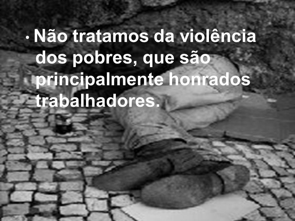 Não tratamos da violência dos pobres, que são principalmente honrados trabalhadores.