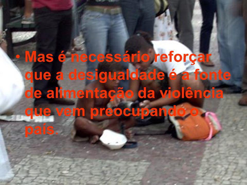 Mas é necessário reforçar que a desigualdade é a fonte de alimentação da violência que vem preocupando o país.