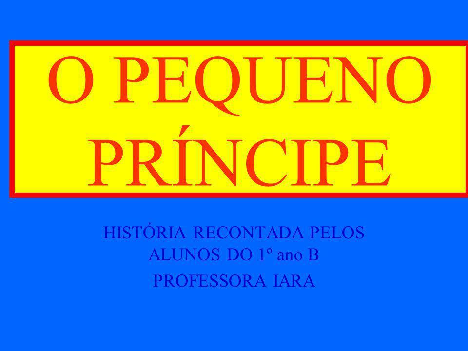 O PEQUENO PRÍNCIPE HISTÓRIA RECONTADA PELOS ALUNOS DO 1º ano B PROFESSORA IARA