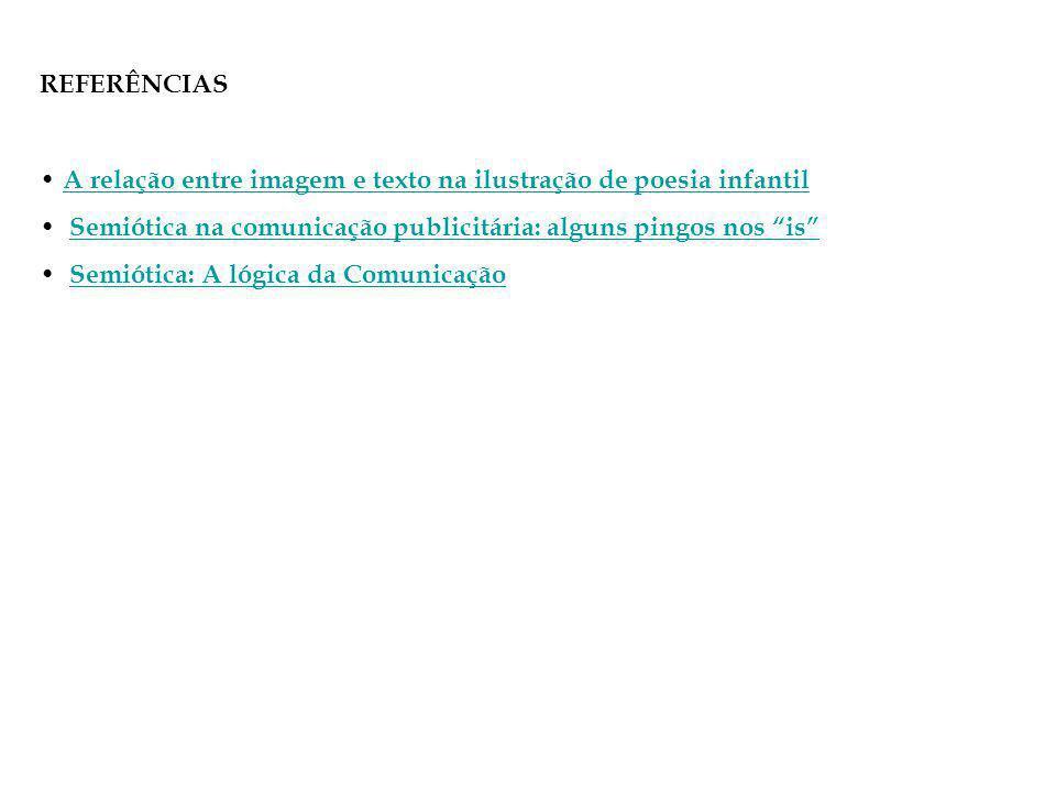 REFERÊNCIAS A relação entre imagem e texto na ilustração de poesia infantil Semiótica na comunicação publicitária: alguns pingos nos is Semiótica: A lógica da Comunicação