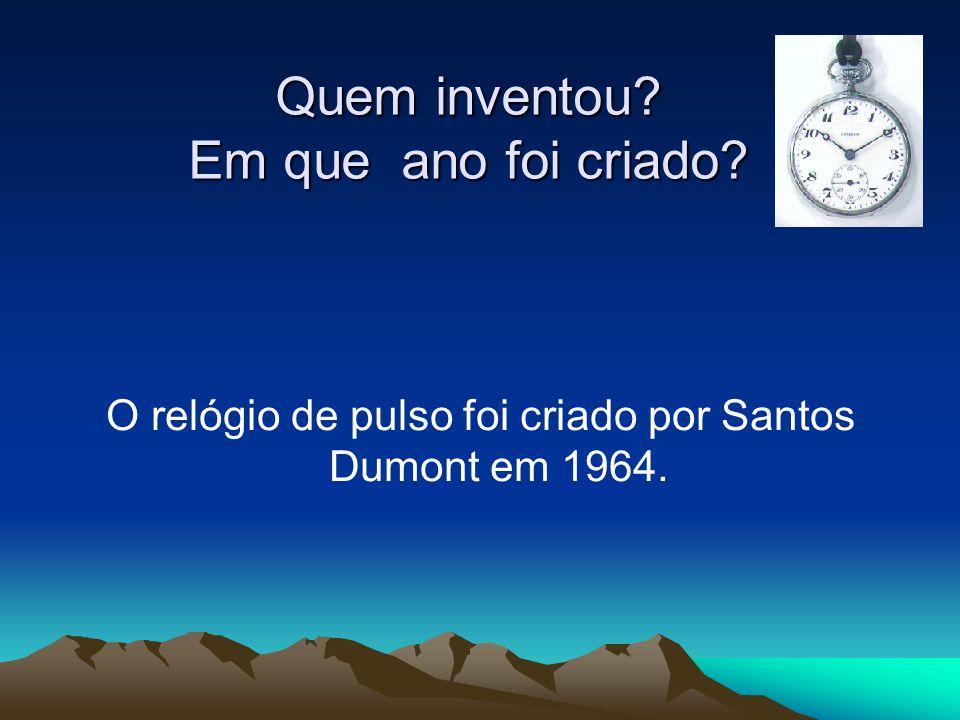 Quem inventou? Em que ano foi criado? O relógio de pulso foi criado por Santos Dumont em 1964.