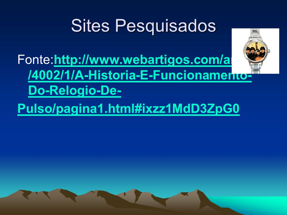 Sites Pesquisados Fonte:http://www.webartigos.com/articles /4002/1/A-Historia-E-Funcionamento- Do-Relogio-De-http://www.webartigos.com/articles /4002/1/A-Historia-E-Funcionamento- Do-Relogio-De- Pulso/pagina1.html#ixzz1MdD3ZpG0