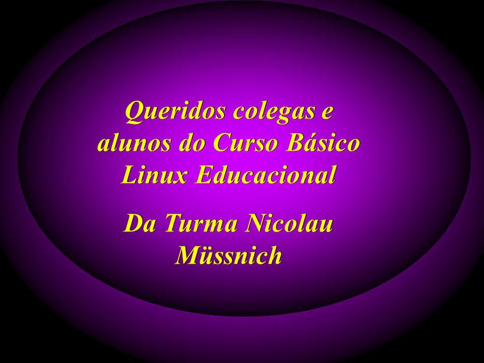 Queridos colegas e alunos do Curso Básico Linux Educacional Da Turma Nicolau Müssnich Queridos colegas e alunos do Curso Básico Linux Educacional Da Turma Nicolau Müssnich