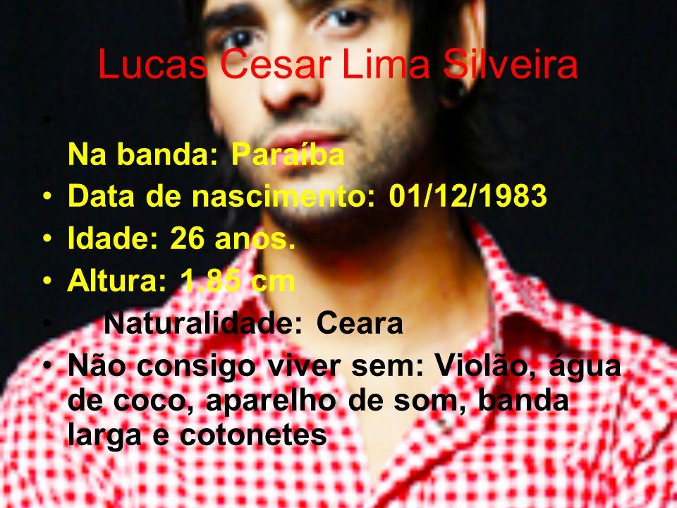 Lucas Cesar Lima Silveira Na banda: Paraíba Data de nascimento: 01/12/1983 Idade: 26 anos. Altura: 1.85 cm Naturalidade: Ceara Não consigo viver sem: