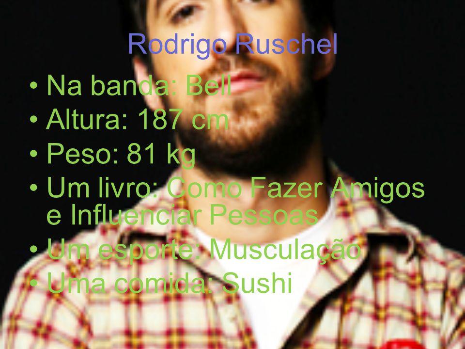 Rodrigo Ruschel Na banda: Bell Altura: 187 cm Peso: 81 kg Um livro: Como Fazer Amigos e Influenciar Pessoas Um esporte: Musculação Uma comida: Sushi