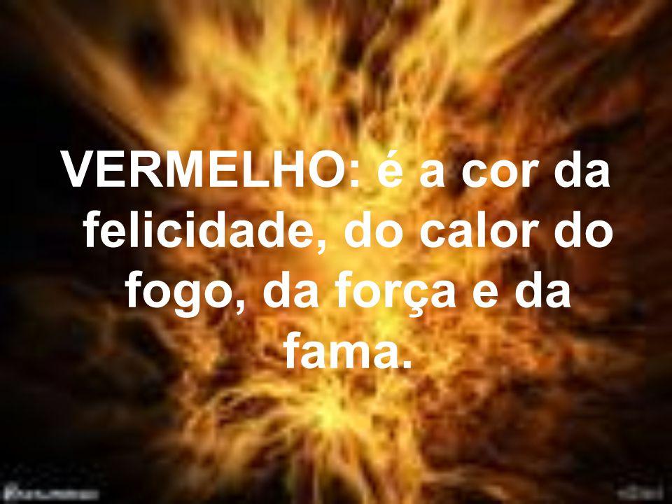 VERMELHO: é a cor da felicidade, do calor do fogo, da força e da fama.