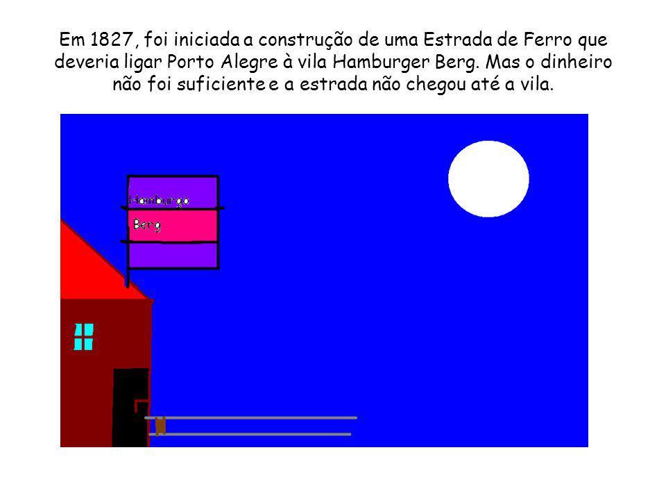 Em 1827, foi iniciada a construção de uma Estrada de Ferro que deveria ligar Porto Alegre à vila Hamburger Berg. Mas o dinheiro não foi suficiente e a
