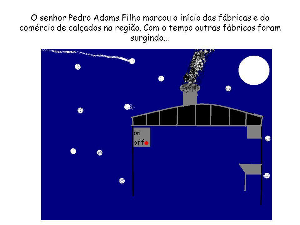 O senhor Pedro Adams Filho marcou o início das fábricas e do comércio de calçados na região. Com o tempo outras fábricas foram surgindo...