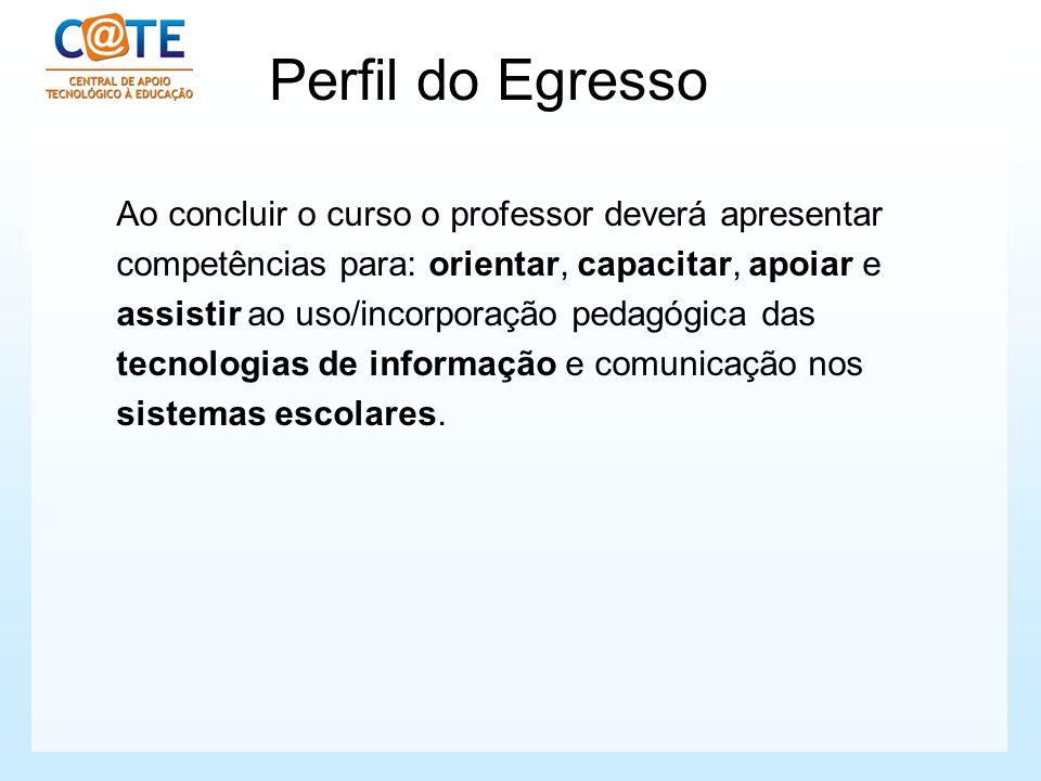 Perfil do Egresso Ao concluir o curso o professor deverá apresentar competências para: orientar, capacitar, apoiar e assistir ao uso/incorporação peda