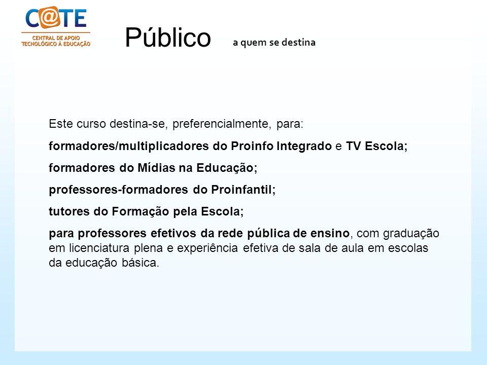 Público a quem se destina Este curso destina-se, preferencialmente, para: formadores/multiplicadores do Proinfo Integrado e TV Escola; formadores do M