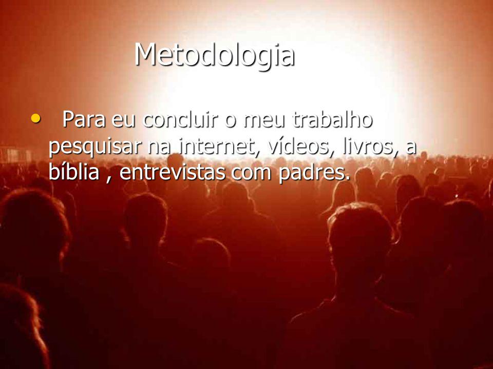 Metodologia Metodologia Para eu concluir o meu trabalho pesquisar na internet, vídeos, livros, a bíblia, entrevistas com padres. Para eu concluir o me