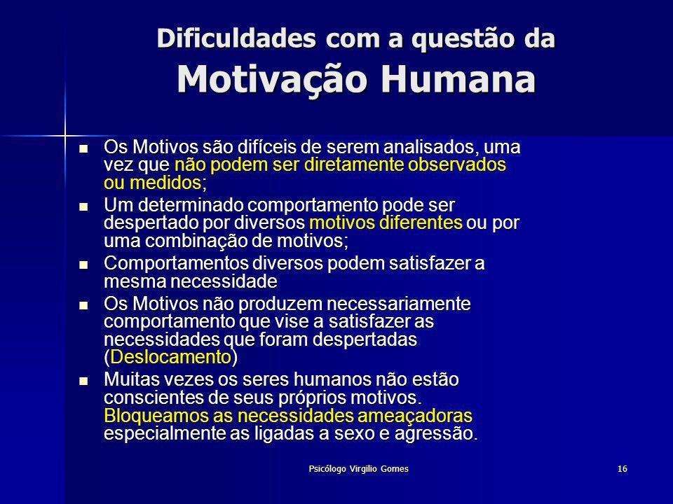Psicólogo Virgilio Gomes16 Dificuldades com a questão da Motivação Humana Os Motivos são difíceis de serem analisados, uma vez que não podem ser diret