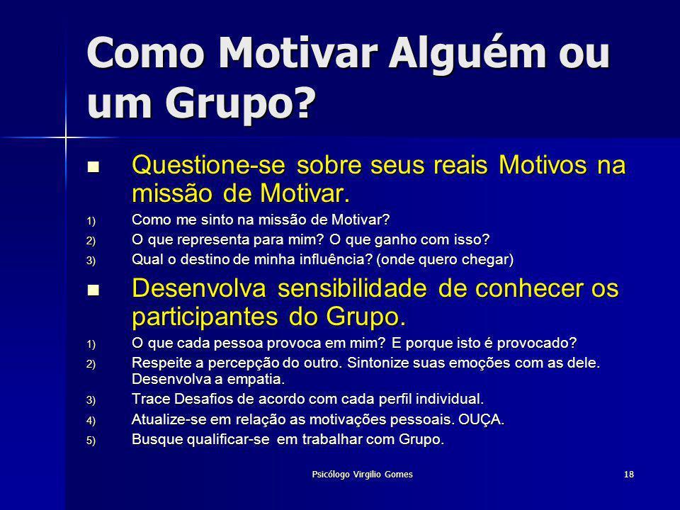Psicólogo Virgilio Gomes18 Como Motivar Alguém ou um Grupo? Questione-se sobre seus reais Motivos na missão de Motivar. Questione-se sobre seus reais