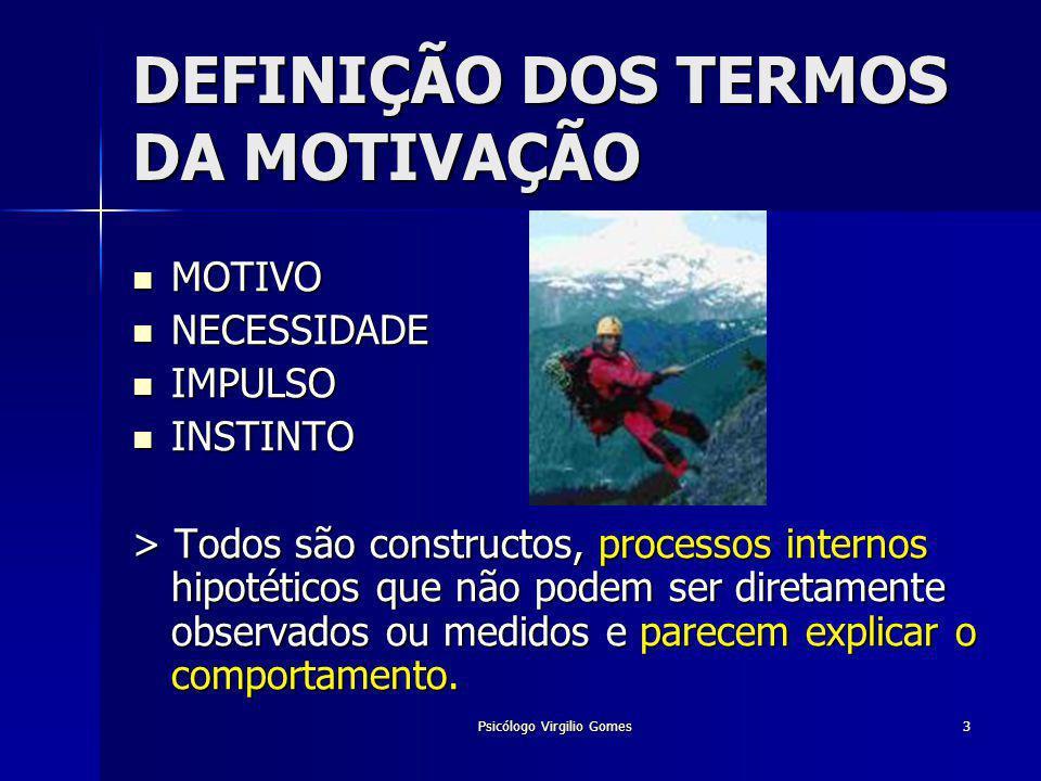 Psicólogo Virgilio Gomes3 DEFINIÇÃO DOS TERMOS DA MOTIVAÇÃO MOTIVO MOTIVO NECESSIDADE NECESSIDADE IMPULSO IMPULSO INSTINTO INSTINTO > Todos são constr