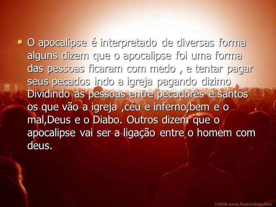 O apocalipse é interpretado de diversas forma alguns dizem que o apocalipse foi uma forma das pessoas ficaram com medo, e tentar pagar seus pecados in