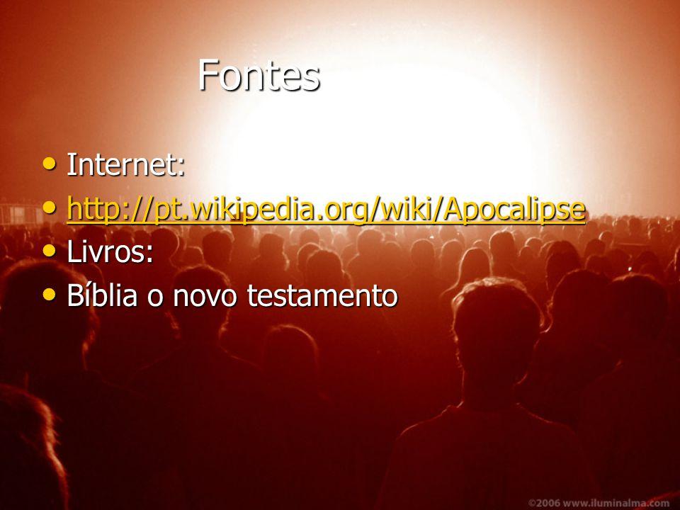 Fontes Fontes Internet: Internet: http://pt.wikipedia.org/wiki/Apocalipse http://pt.wikipedia.org/wiki/Apocalipse http://pt.wikipedia.org/wiki/Apocalipse Livros: Livros: Bíblia o novo testamento Bíblia o novo testamento