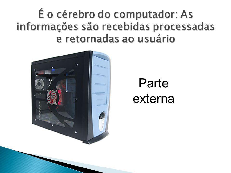 É o cérebro do computador: As informações são recebidas processadas e retornadas ao usuário Parte externa