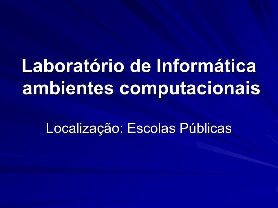 Laboratório de Informática ambientes computacionais Localização: Escolas Públicas