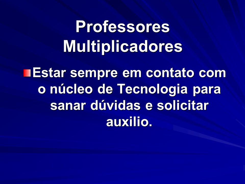 Professores Multiplicadores Estar sempre em contato com o núcleo de Tecnologia para sanar dúvidas e solicitar auxilio.