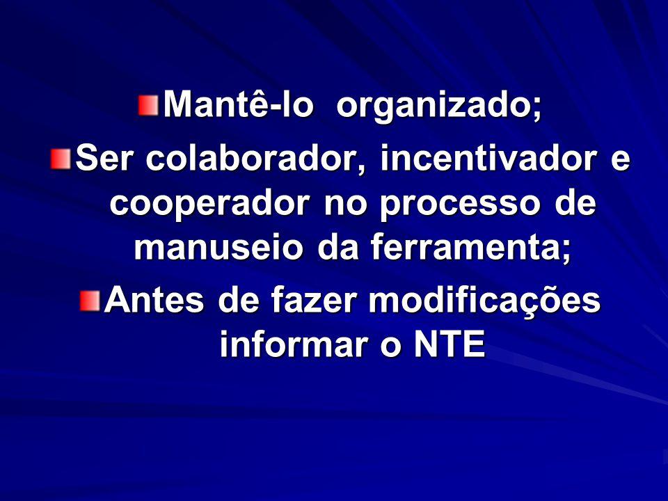 Mantê-lo organizado; Ser colaborador, incentivador e cooperador no processo de manuseio da ferramenta; Antes de fazer modificações informar o NTE