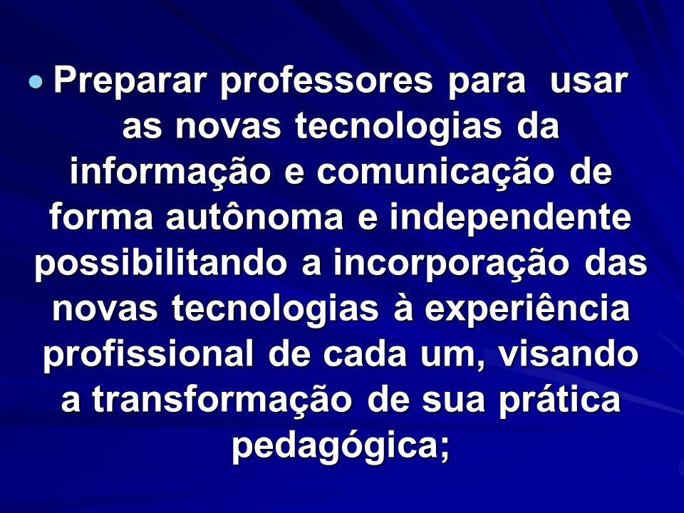 Preparar professores para usar as novas tecnologias da informação e comunicação de forma autônoma e independente possibilitando a incorporação das nov