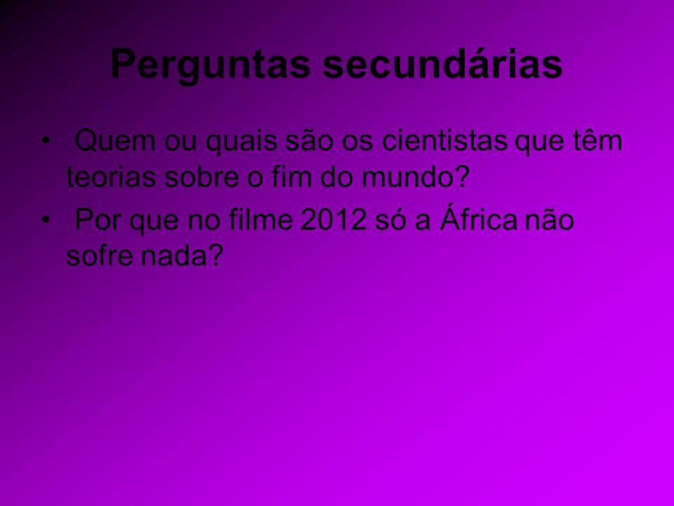 Perguntas secundárias Quem ou quais são os cientistas que têm teorias sobre o fim do mundo? Por que no filme 2012 só a África não sofre nada?