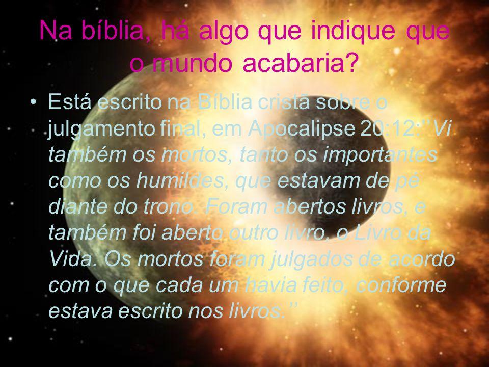 Na bíblia, há algo que indique que o mundo acabaria? Está escrito na Bíblia cristã sobre o julgamento final, em Apocalipse 20:12:Vi também os mortos,