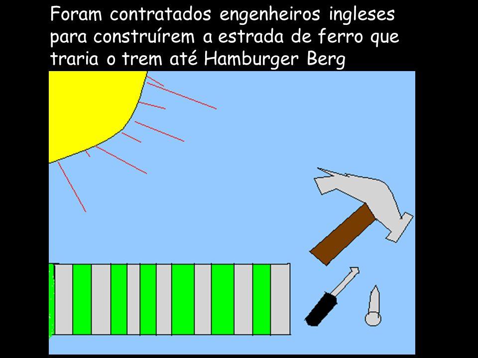Foram contratados engenheiros ingleses para construírem a estrada de ferro que traria o trem até Hamburger Berg