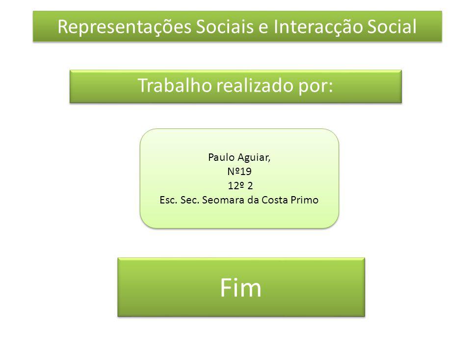 Fim Trabalho realizado por: Representações Sociais e Interacção Social Paulo Aguiar, Nº19 12º 2 Esc. Sec. Seomara da Costa Primo Paulo Aguiar, Nº19 12