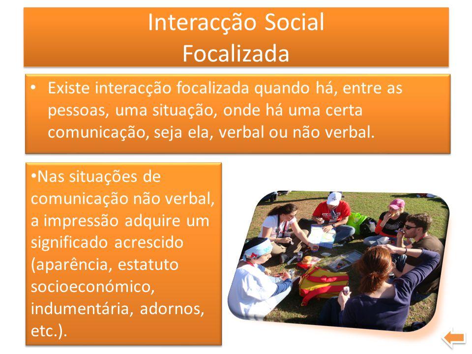 Interacção Social Focalizada Existe interacção focalizada quando há, entre as pessoas, uma situação, onde há uma certa comunicação, seja ela, verbal o