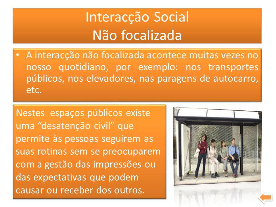 Interacção Social Não focalizada A interacção não focalizada acontece muitas vezes no nosso quotidiano, por exemplo: nos transportes públicos, nos ele