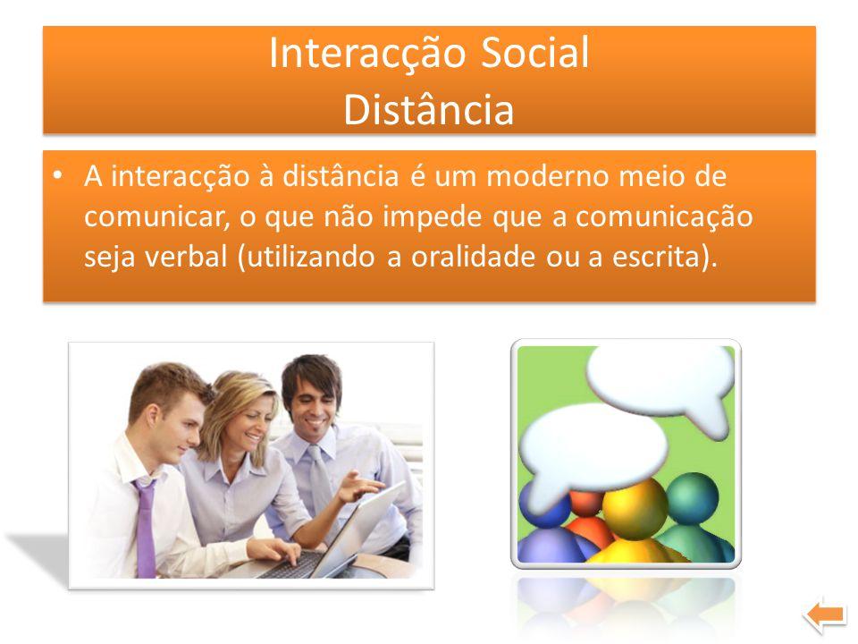 Interacção Social Distância A interacção à distância é um moderno meio de comunicar, o que não impede que a comunicação seja verbal (utilizando a oral