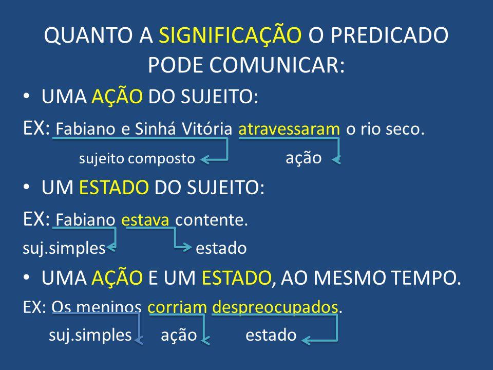 QUANTO A SIGNIFICAÇÃO O PREDICADO PODE COMUNICAR: UMA AÇÃO DO SUJEITO: EX: Fabiano e Sinhá Vitória atravessaram o rio seco.