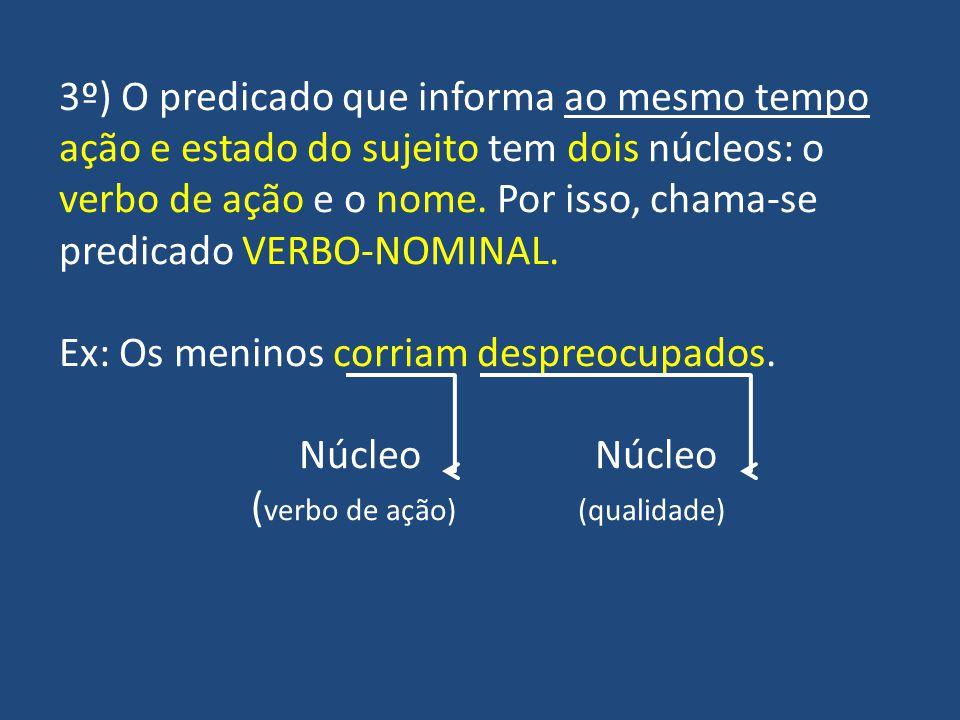 3º) O predicado que informa ao mesmo tempo ação e estado do sujeito tem dois núcleos: o verbo de ação e o nome.