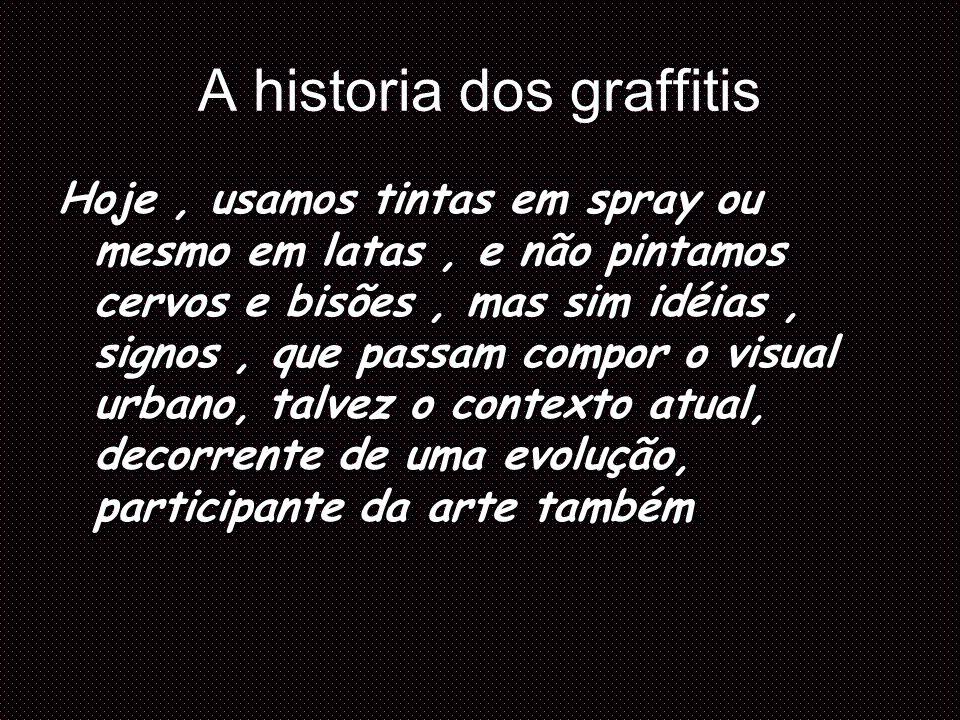 A historia dos graffitis Hoje, usamos tintas em spray ou mesmo em latas, e não pintamos cervos e bisões, mas sim idéias, signos, que passam compor o v