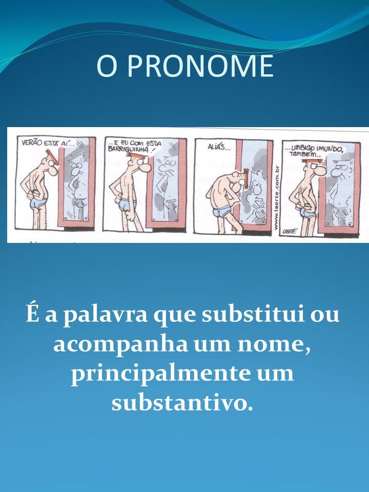 O PRONOME É a palavra que substitui ou acompanha um nome, principalmente um substantivo.
