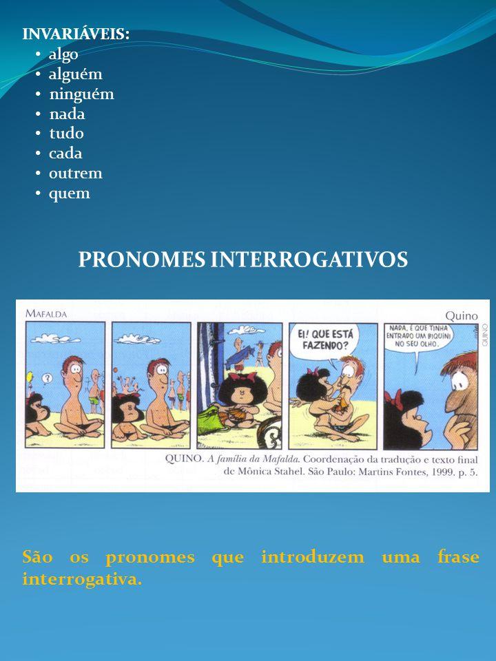INVARIÁVEIS: algo alguém ninguém nada tudo cada outrem quem PRONOMES INTERROGATIVOS São os pronomes que introduzem uma frase interrogativa.