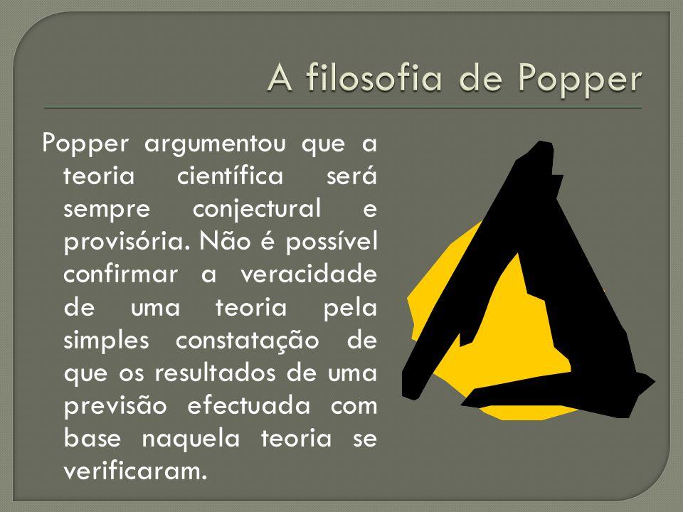 Popper argumentou que a teoria científica será sempre conjectural e provisória. Não é possível confirmar a veracidade de uma teoria pela simples const