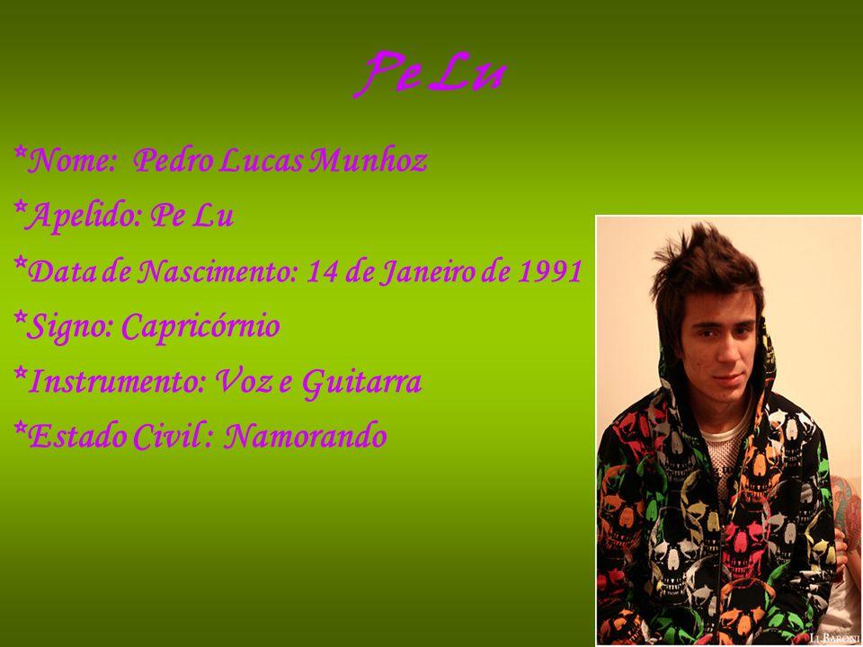 Pe Lu *Nome: Pedro Lucas Munhoz *Apelido: Pe Lu * Data de Nascimento: 14 de Janeiro de 1991 *Signo: Capricórnio *Instrumento: Voz e Guitarra *Estado C