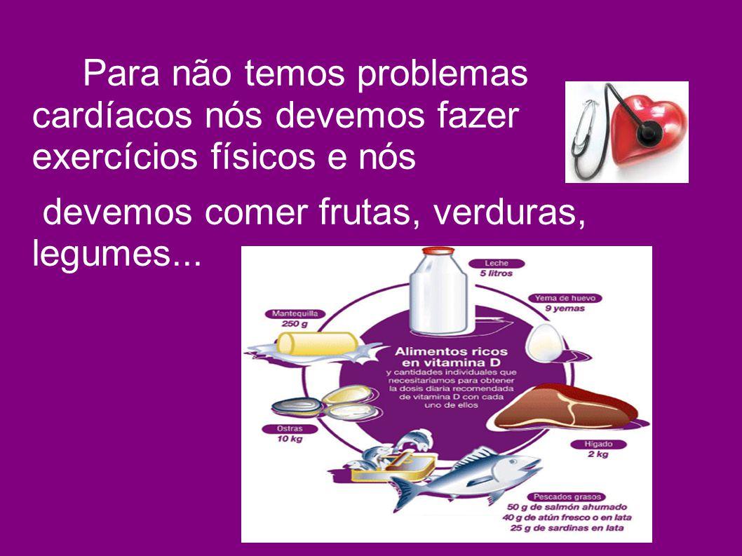 Para não temos problemas cardíacos nós devemos fazer exercícios físicos e nós devemos comer frutas, verduras, legumes...