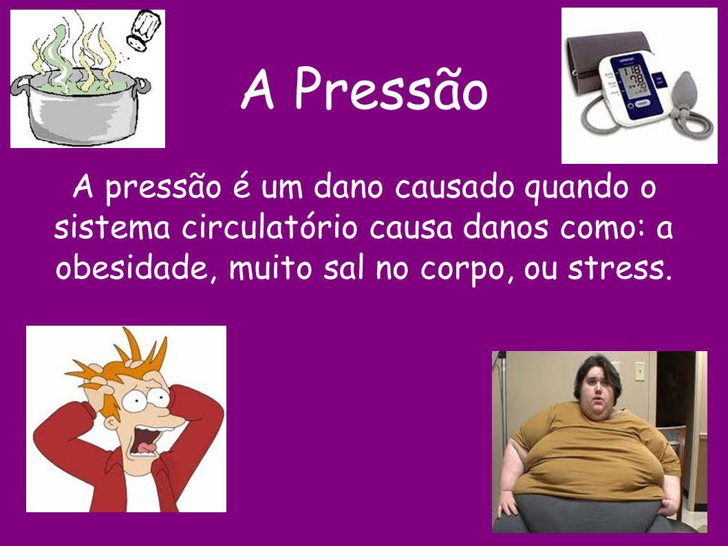 A Pressão A pressão é um dano causado quando o sistema circulatório causa danos como: a obesidade, muito sal no corpo, ou stress.