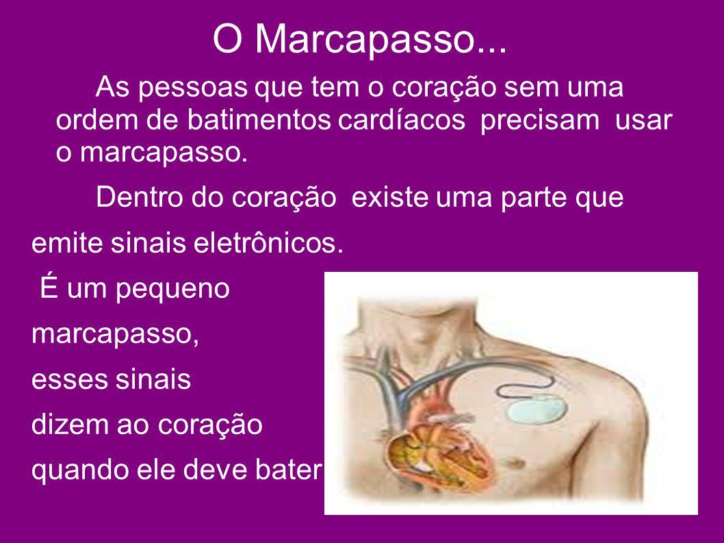 O Marcapasso... As pessoas que tem o coração sem uma ordem de batimentos cardíacos precisam usar o marcapasso. Dentro do coração existe uma parte que