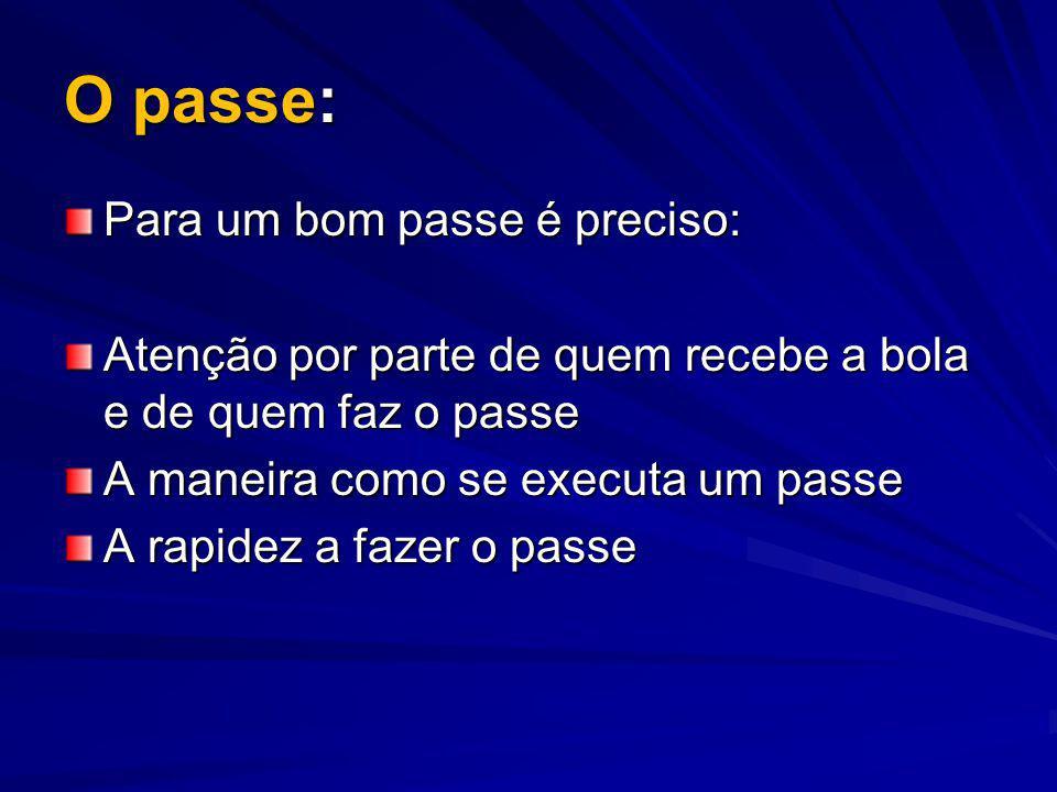 O passe: Para um bom passe é preciso: Atenção por parte de quem recebe a bola e de quem faz o passe A maneira como se executa um passe A rapidez a faz