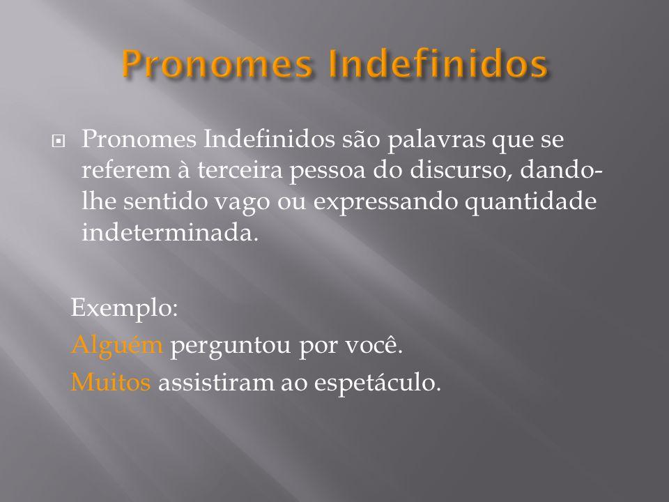 Pronomes Indefinidos são palavras que se referem à terceira pessoa do discurso, dando- lhe sentido vago ou expressando quantidade indeterminada.