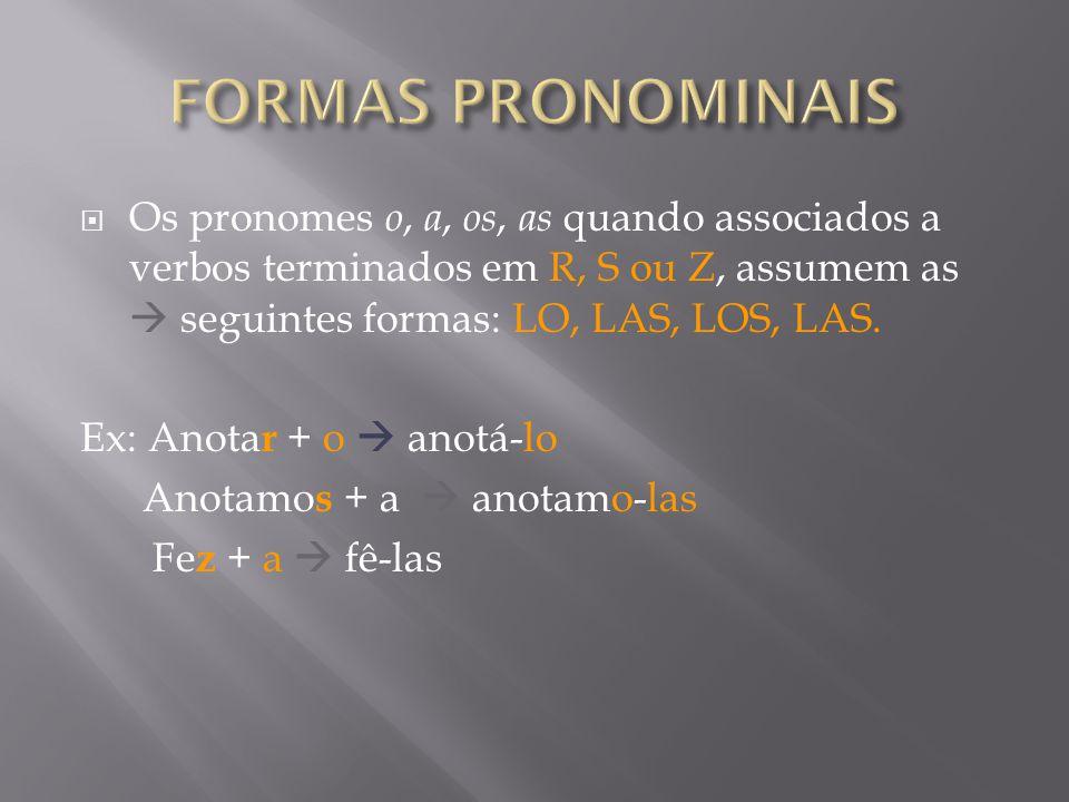 Os pronomes o, a, os, as quando associados a verbos terminados em R, S ou Z, assumem as seguintes formas: LO, LAS, LOS, LAS.