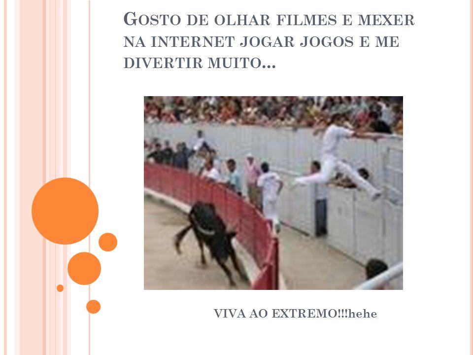 G OSTO DE OLHAR FILMES E MEXER NA INTERNET JOGAR JOGOS E ME DIVERTIR MUITO...