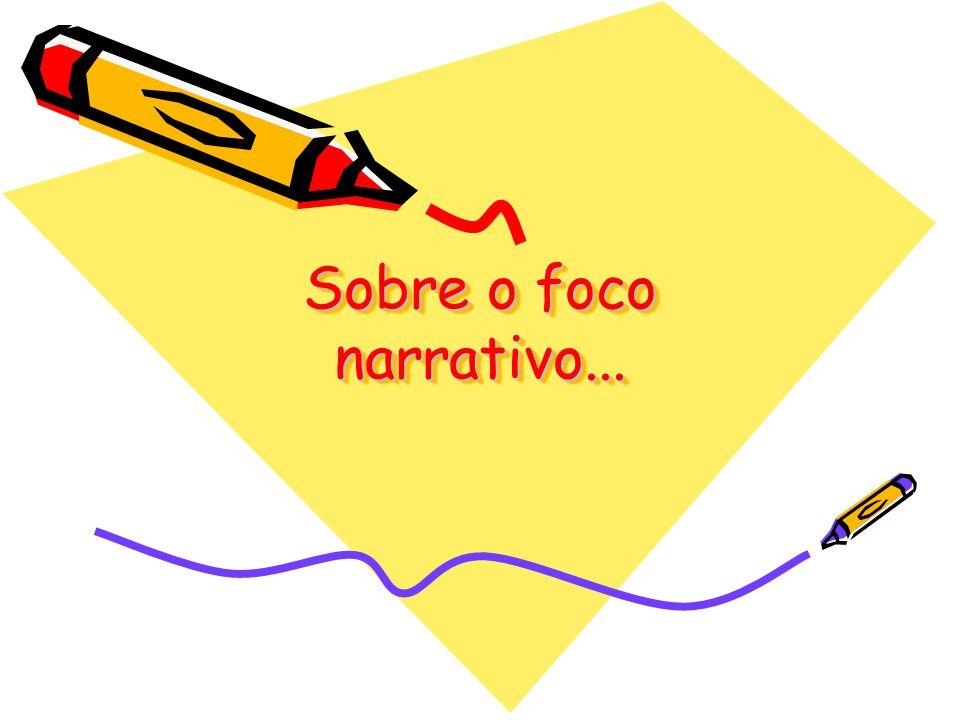 Sobre o foco narrativo...