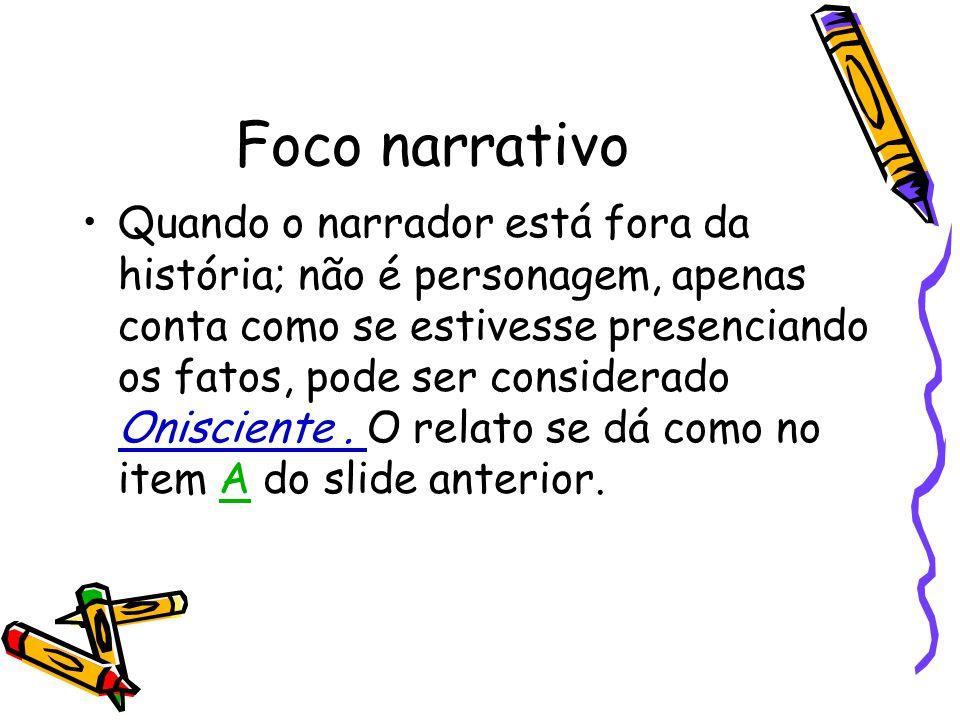 Foco narrativo Quando o narrador está fora da história; não é personagem, apenas conta como se estivesse presenciando os fatos, pode ser considerado O
