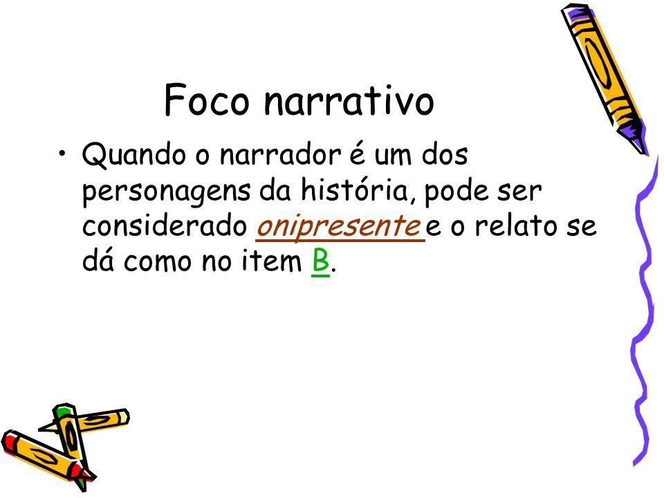 Foco narrativo Quando o narrador é um dos personagens da história, pode ser considerado onipresente e o relato se dá como no item B.B